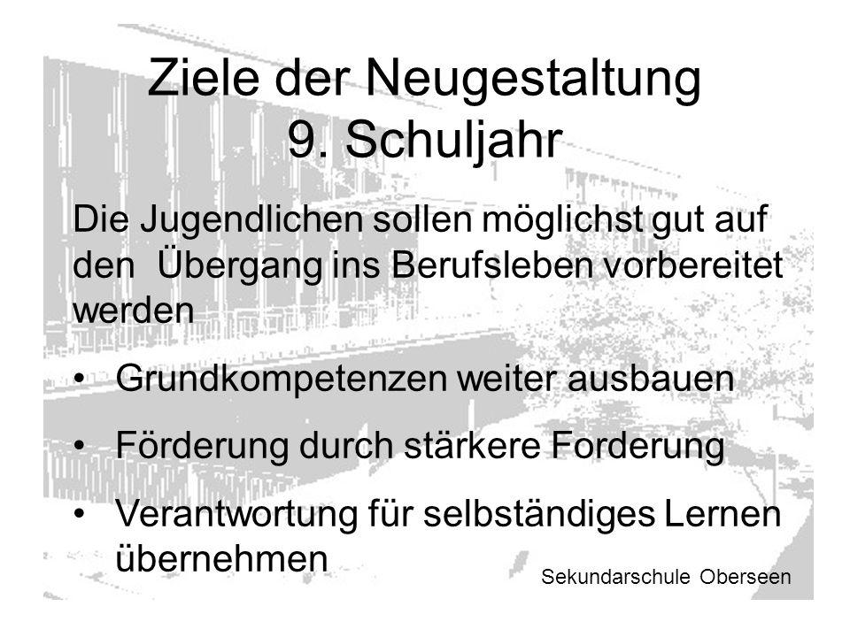 Ziele der Neugestaltung 9. Schuljahr Sekundarschule Oberseen Die Jugendlichen sollen möglichst gut auf den Übergang ins Berufsleben vorbereitet werden