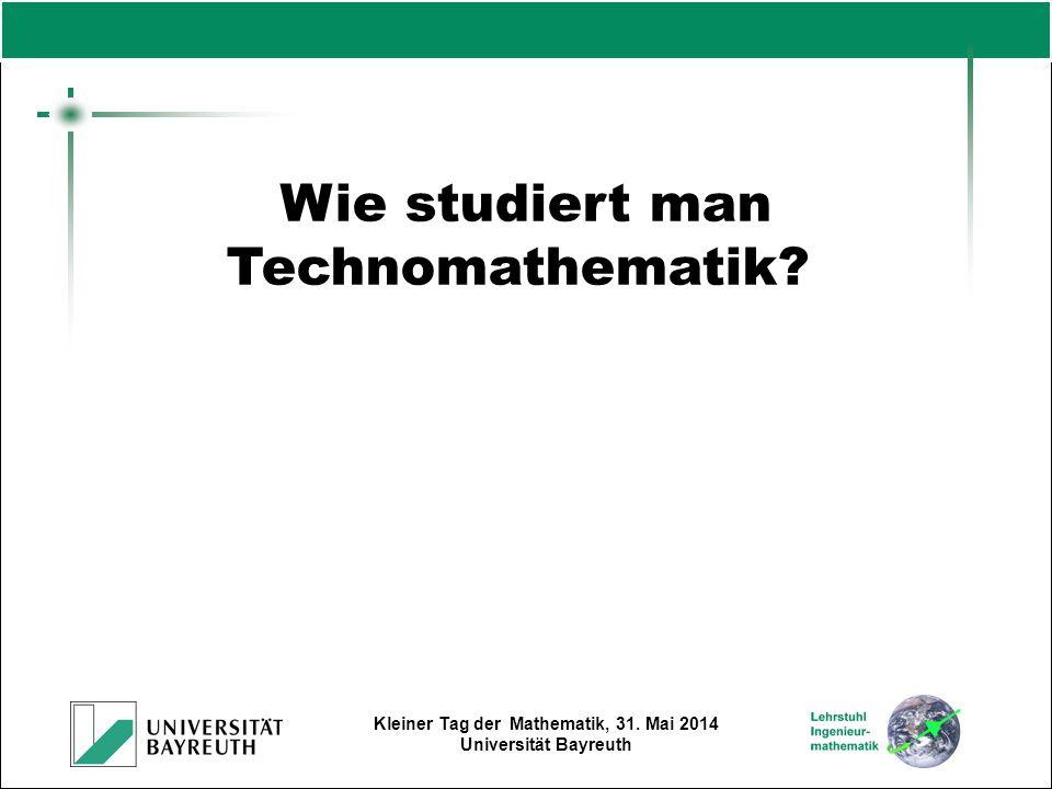 Kleiner Tag der Mathematik, 31. Mai 2014 Universität Bayreuth Wie studiert man Technomathematik?