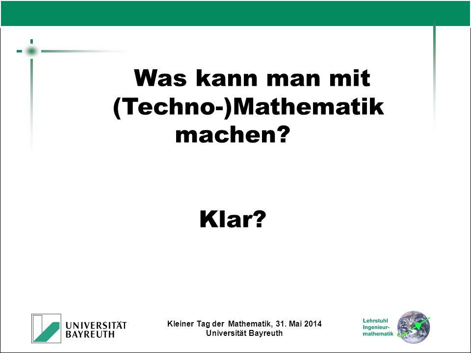 Kleiner Tag der Mathematik, 31. Mai 2014 Universität Bayreuth Was kann man mit (Techno-)Mathematik machen? Klar?