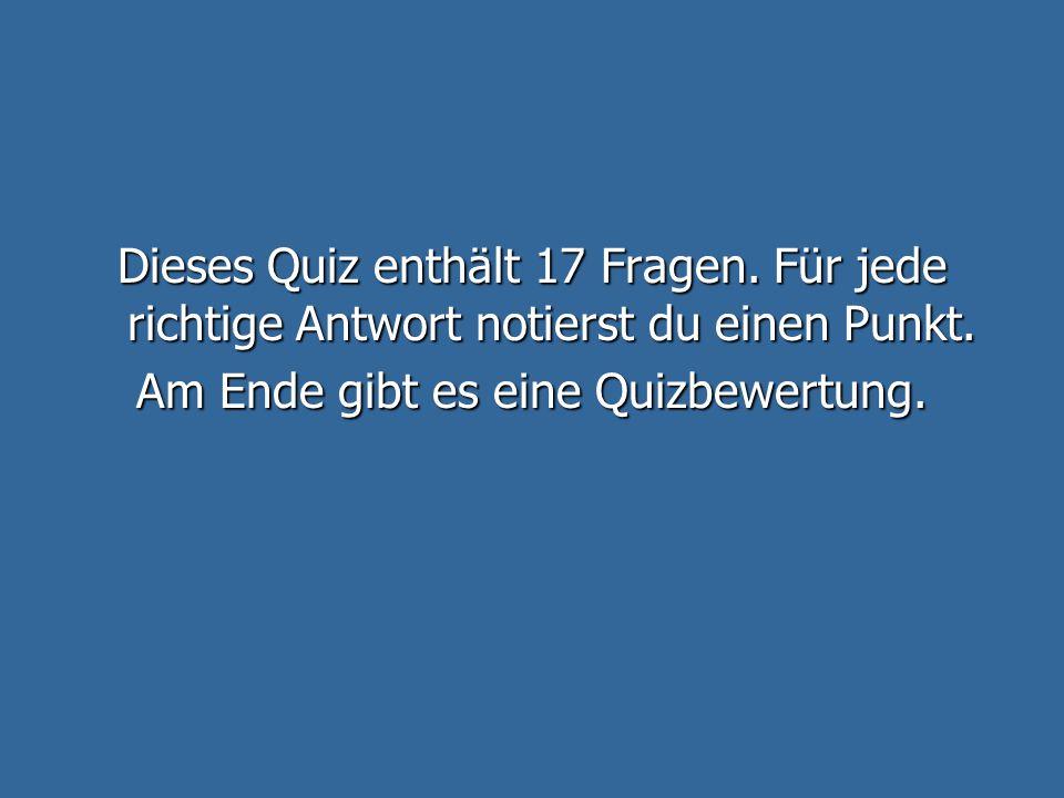 Dieses Quiz enthält 17 Fragen.Für jede richtige Antwort notierst du einen Punkt.