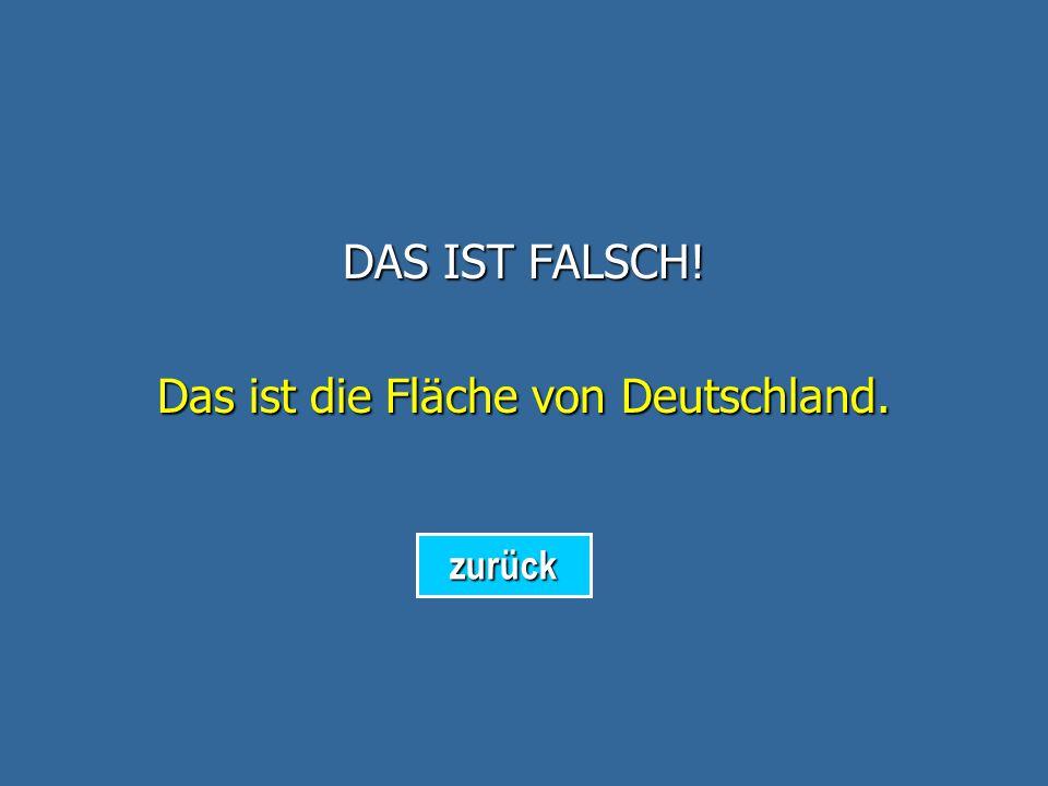 DAS IST FALSCH! Das ist die Fläche von der Schweiz. zurück