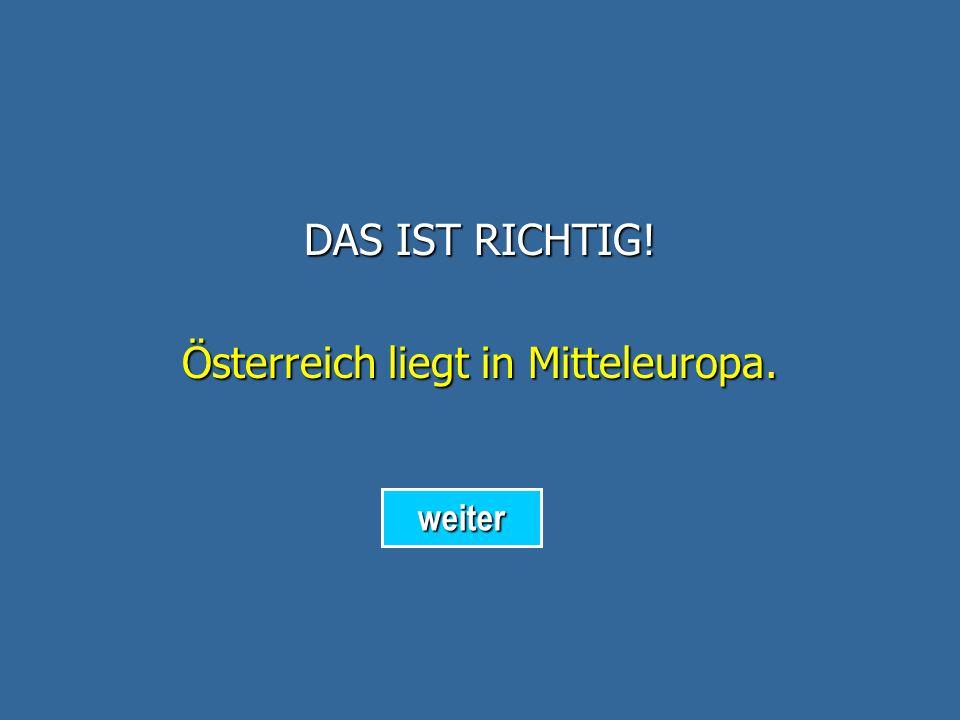 DAS IST RICHTIG! Österreich liegt in Mitteleuropa. weiter