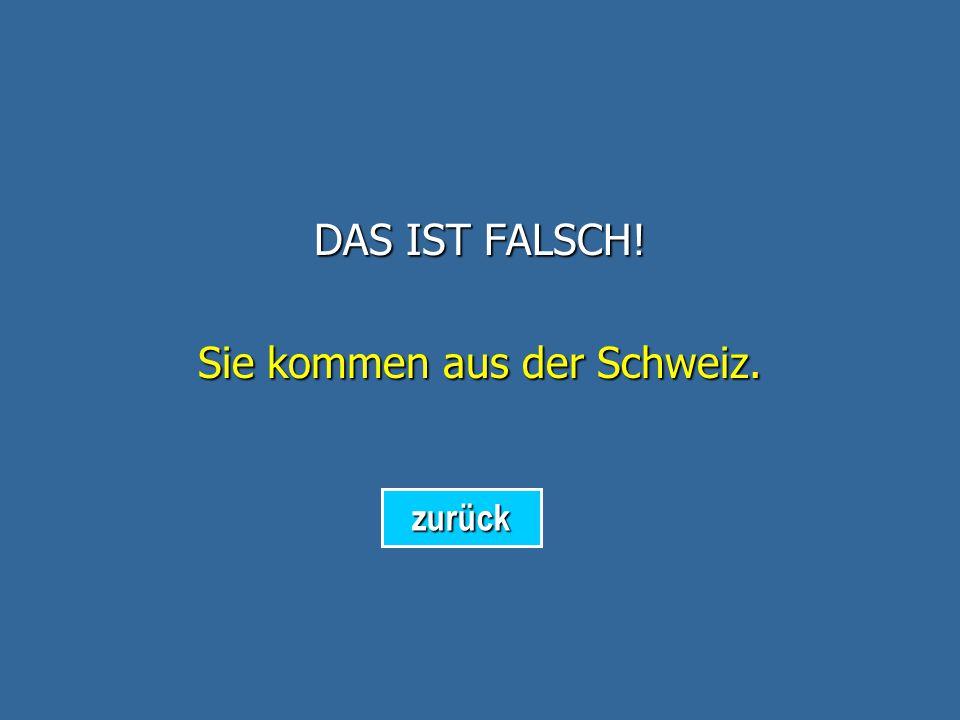 DAS IST FALSCH! Sie kommen aus Deutschland. zurück