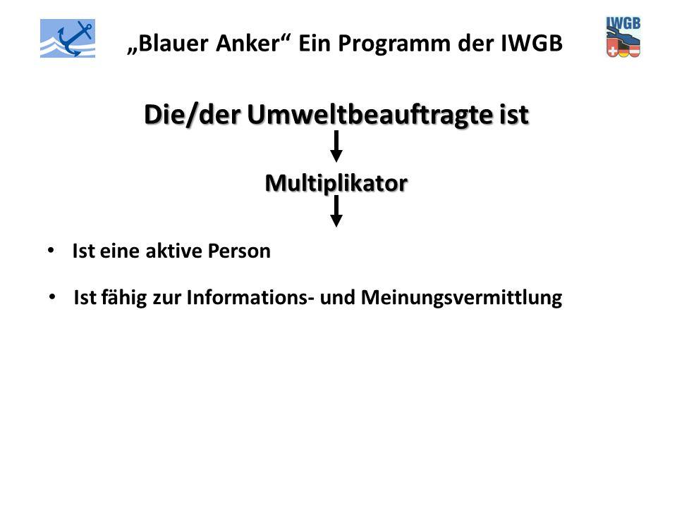 """""""Blauer Anker"""" Ein Programm der IWGB Die/der Umweltbeauftragte ist Multiplikator Ist eine aktive Person Ist fähig zur Informations- und Meinungsvermit"""