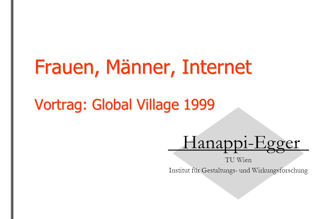 Frauen, Männer, Internet Vortrag: Global Village 1999 Hanappi-Egger TU Wien Institut für Gestaltungs- und Wirkungsforschung