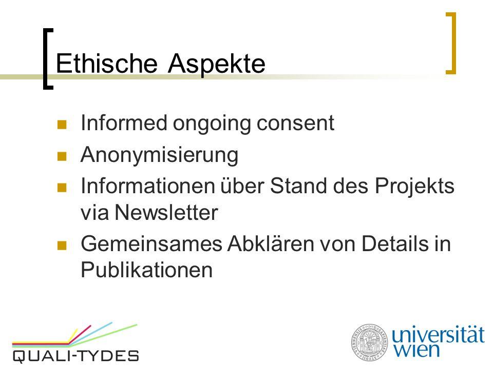 Ethische Aspekte Informed ongoing consent Anonymisierung Informationen über Stand des Projekts via Newsletter Gemeinsames Abklären von Details in Publ