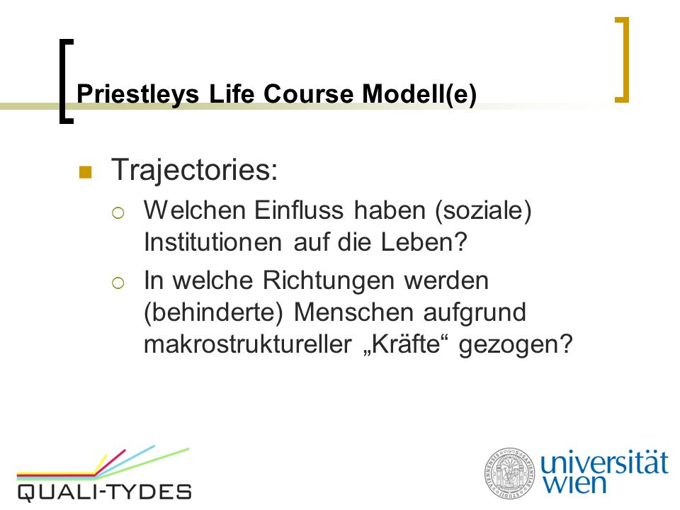 Priestleys Life Course Modell(e) Trajectories:  Welchen Einfluss haben (soziale) Institutionen auf die Leben?  In welche Richtungen werden (behinder