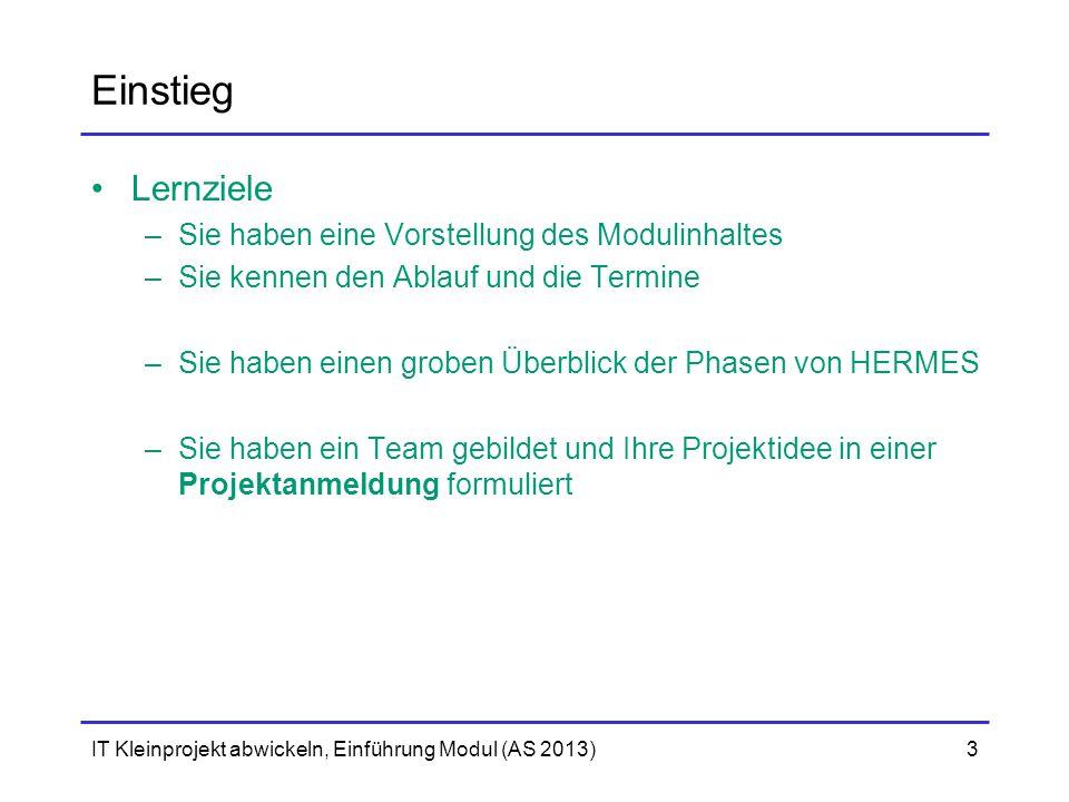 IT Kleinprojekt abwickeln, Einführung Modul (AS 2013)4 Einstieg Ablauf 15' Überblick ModulIch 15'Einführung in die Projektmethodik HERMESIch 10'Einführung in die ProjektanmeldungIch Verfassen der ProjektanmeldungSie Abgabe: 28.1.2013, 12:00 per E-Mail an andres.scheidegger@gibb.ch