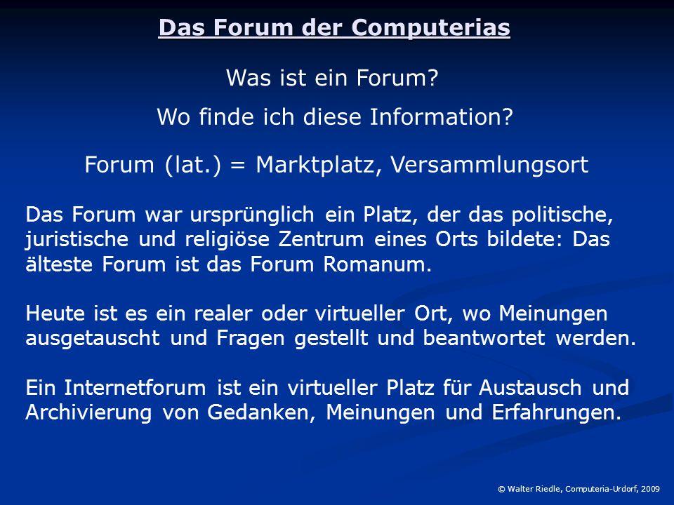 Das Forum der Computerias © Walter Riedle, Computeria-Urdorf, 2009 Was ist ein Forum? Forum (lat.) = Marktplatz, Versammlungsort Wo finde ich diese In
