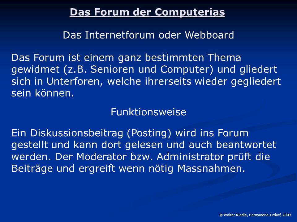 Das Forum der Computerias © Walter Riedle, Computeria-Urdorf, 2009 Das «Forum der Computerias» ist ein virtueller Treffpunkt der Computeria-Teilnehmer /-innen und dient als Kommunikations und Diskussionsplattform.