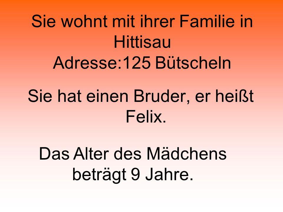 Sie wohnt mit ihrer Familie in Hittisau Adresse:125 Bütscheln Sie hat einen Bruder, er heißt Felix.