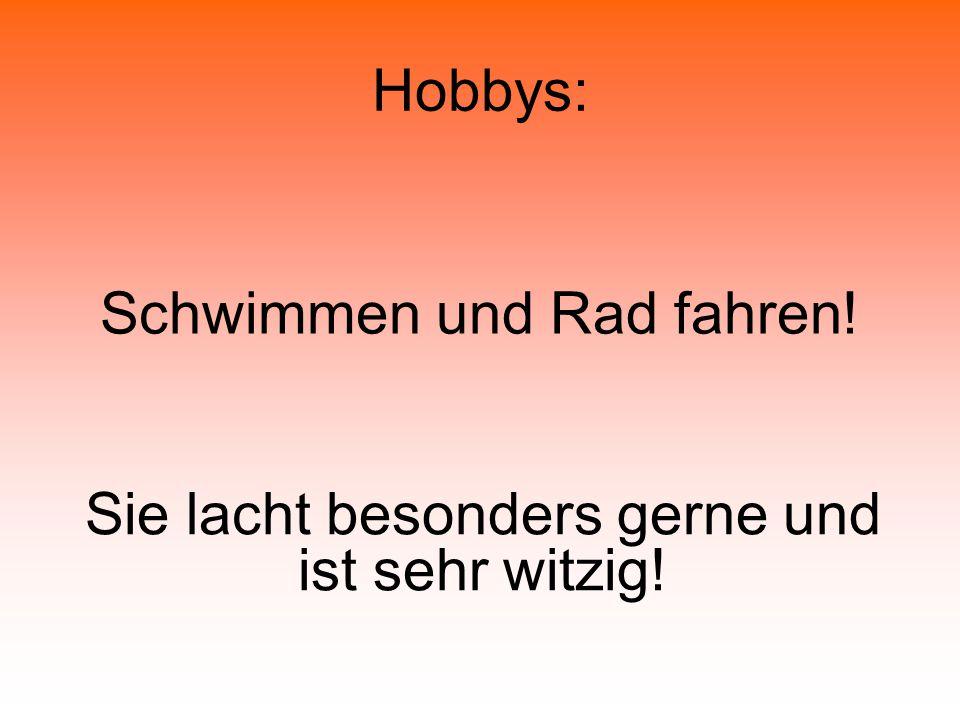 Hobbys: Schwimmen und Rad fahren! Sie lacht besonders gerne und ist sehr witzig!