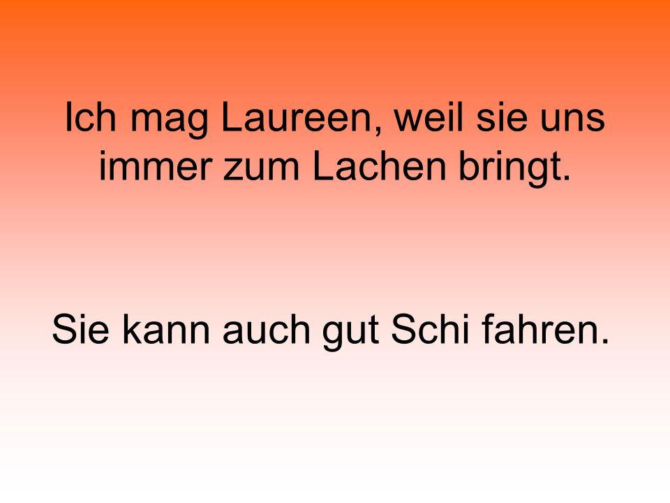 Ich mag Laureen, weil sie uns immer zum Lachen bringt. Sie kann auch gut Schi fahren.