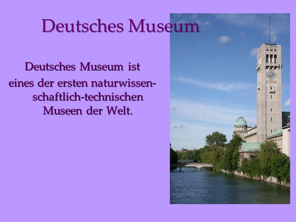 Deutsches Museum ist eines der ersten naturwissen- schaftlich-technischen Museen der Welt.