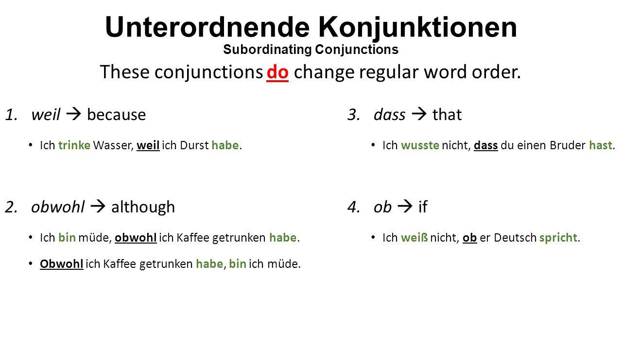 Unterordnende Konjunktionen Subordinating Conjunctions 1.weil  because Ich trinke Wasser, weil ich Durst habe.