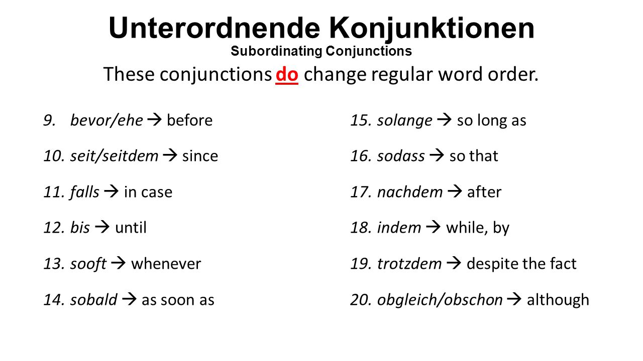 Unterordnende Konjunktionen Subordinating Conjunctions 9.bevor/ehe  before 10.seit/seitdem  since 11.falls  in case 12.bis  until 13.sooft  whene
