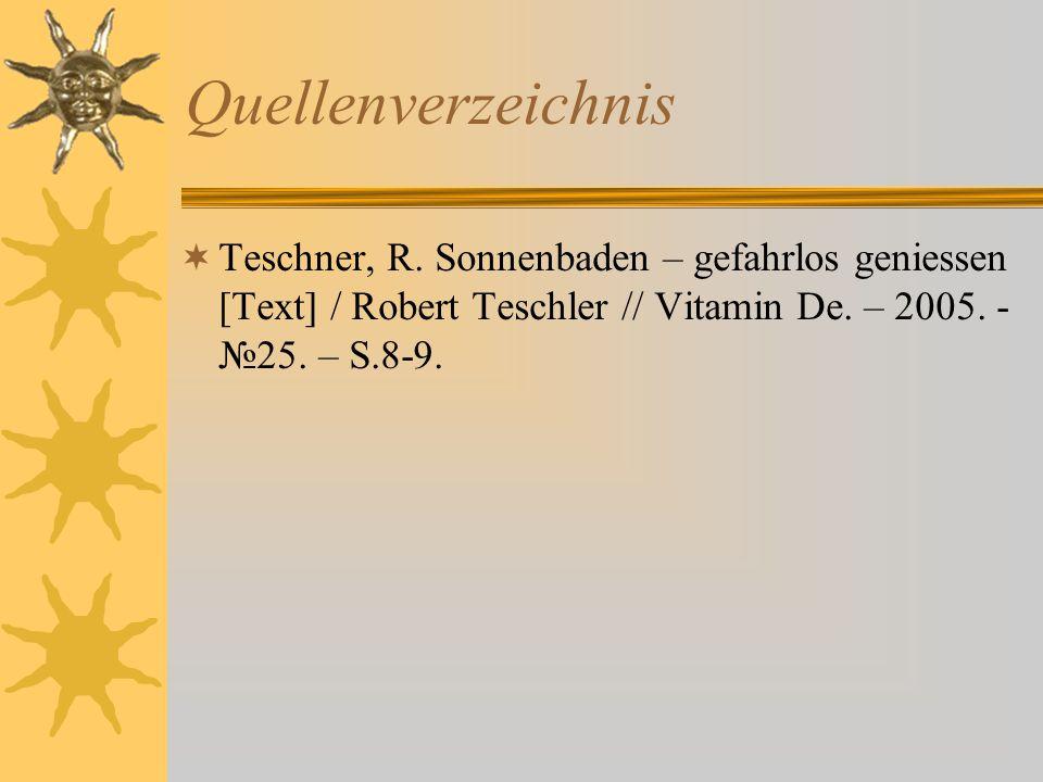 Quellenverzeichnis  Teschner, R. Sonnenbaden – gefahrlos geniessen [Text] / Robert Teschler // Vitamin De. – 2005. - №25. – S.8-9.