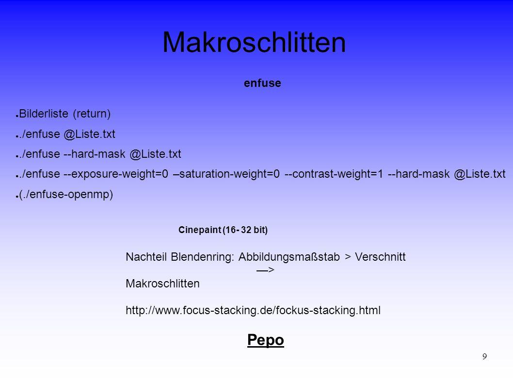 9 Makroschlitten enfuse ● Bilderliste (return) ●./enfuse @Liste.txt ●./enfuse --hard-mask @Liste.txt ●./enfuse --exposure-weight=0 –saturation-weight=