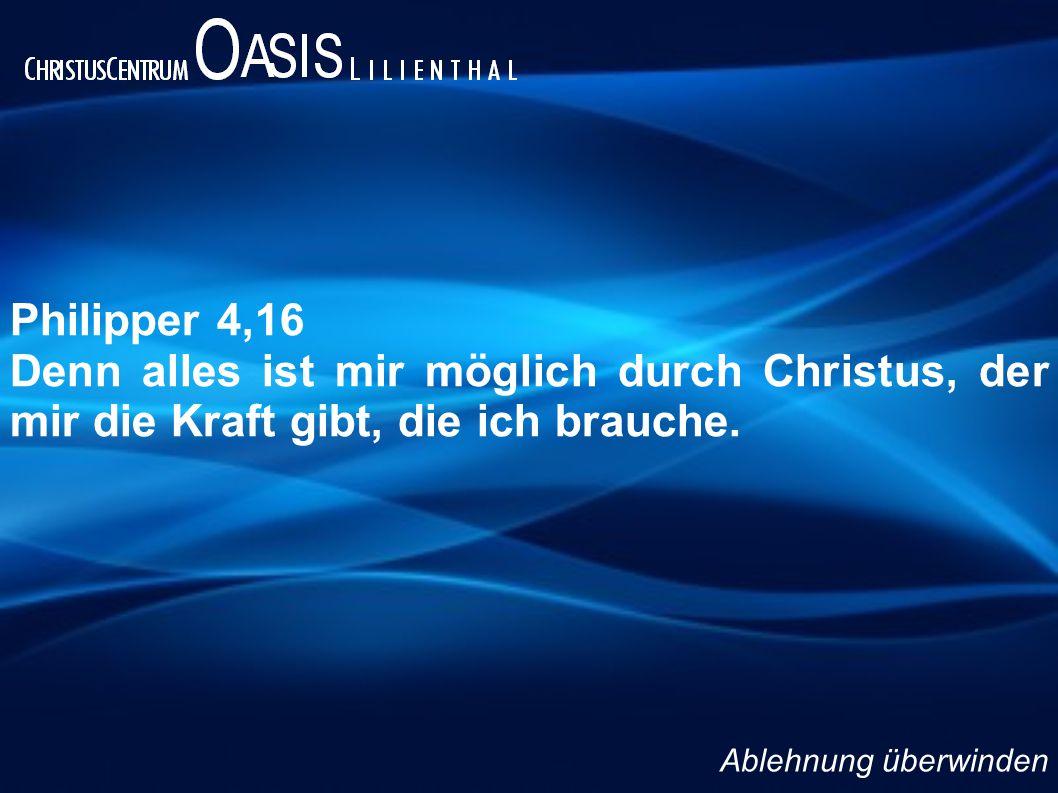 Philipper 4,16 Denn alles ist mir möglich durch Christus, der mir die Kraft gibt, die ich brauche. Ablehnung überwinden