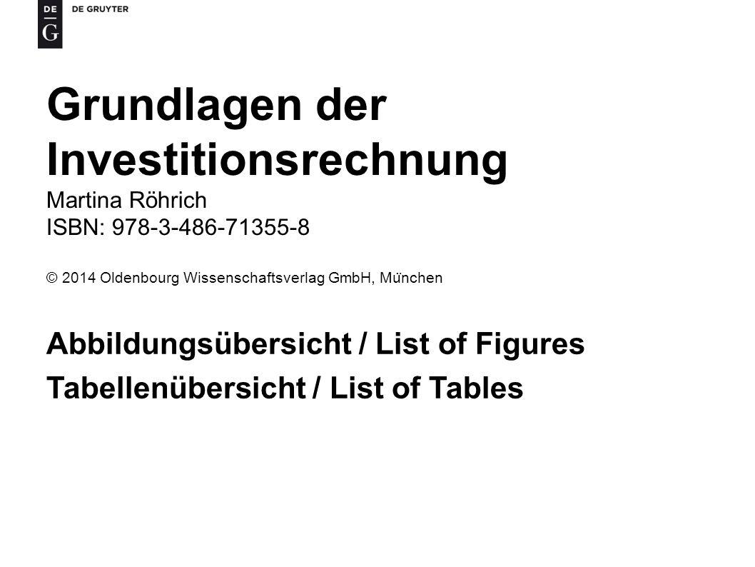 Grundlagen der Investitionsrechnung Martina Röhrich ISBN: 978-3-486-71355-8 © 2014 Oldenbourg Wissenschaftsverlag GmbH, Mu ̈ nchen Abbildungsübersicht / List of Figures Tabellenübersicht / List of Tables