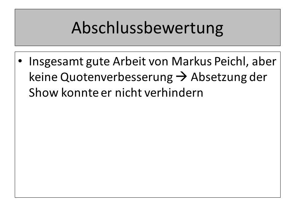 Abschlussbewertung Insgesamt gute Arbeit von Markus Peichl, aber keine Quotenverbesserung  Absetzung der Show konnte er nicht verhindern