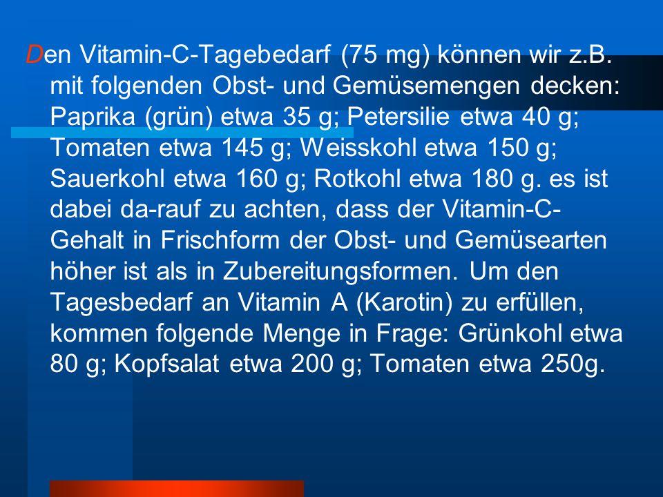 Den Vitamin-C-Tagebedarf (75 mg) können wir z.B. mit folgenden Obst- und Gemüsemengen decken: Paprika (grün) etwa 35 g; Petersilie etwa 40 g; Tomaten