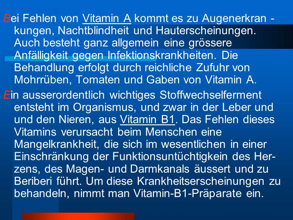 Bei Fehlen von Vitamin A kommt es zu Augenerkran - kungen, Nachtblindheit und Hauterscheinungen. Auch besteht ganz allgemein eine grössere Anfälligkei