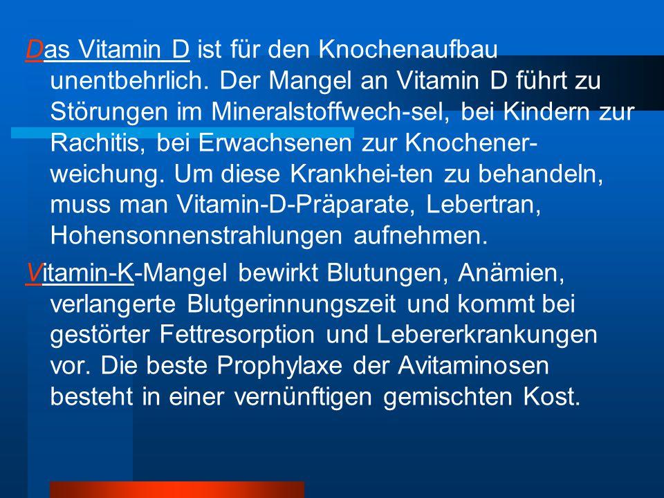 Das Vitamin D ist für den Knochenaufbau unentbehrlich. Der Mangel an Vitamin D führt zu Störungen im Mineralstoffwech-sel, bei Kindern zur Rachitis, b