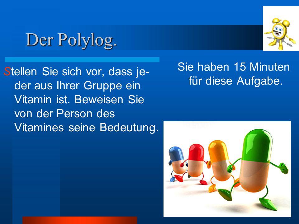 Der Polylog. Stellen Sie sich vor, dass je- der aus Ihrer Gruppe ein Vitamin ist. Beweisen Sie von der Person des Vitamines seine Bedeutung. Sie haben