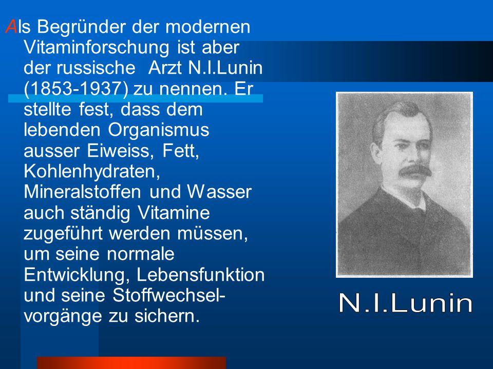 Als Begründer der modernen Vitaminforschung ist aber der russische Arzt N.I.Lunin (1853-1937) zu nennen. Er stellte fest, dass dem lebenden Organismus