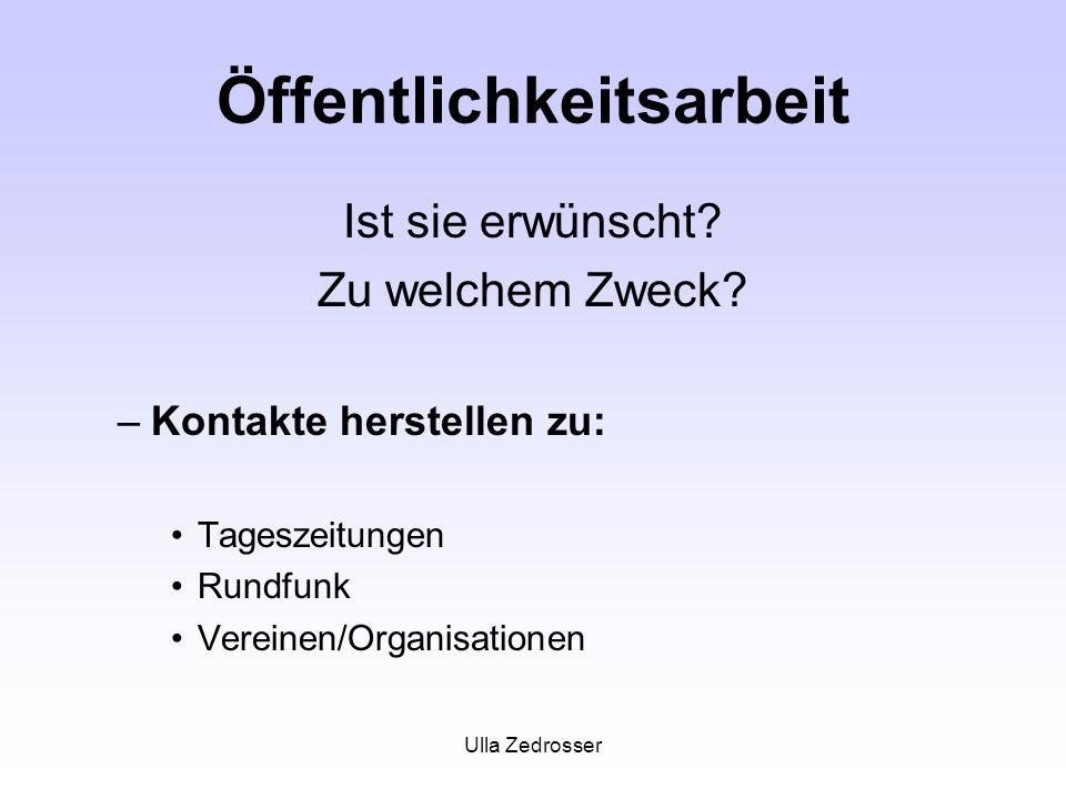 Ulla Zedrosser Öffentlichkeitsarbeit Ist sie erwünscht? Zu welchem Zweck? –Kontakte herstellen zu: Tageszeitungen Rundfunk Vereinen/Organisationen