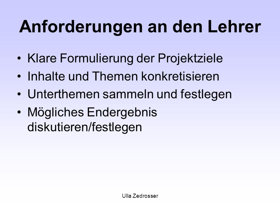 Ulla Zedrosser Anforderungen an den Lehrer Klare Formulierung der Projektziele Inhalte und Themen konkretisieren Unterthemen sammeln und festlegen Mögliches Endergebnis diskutieren/festlegen