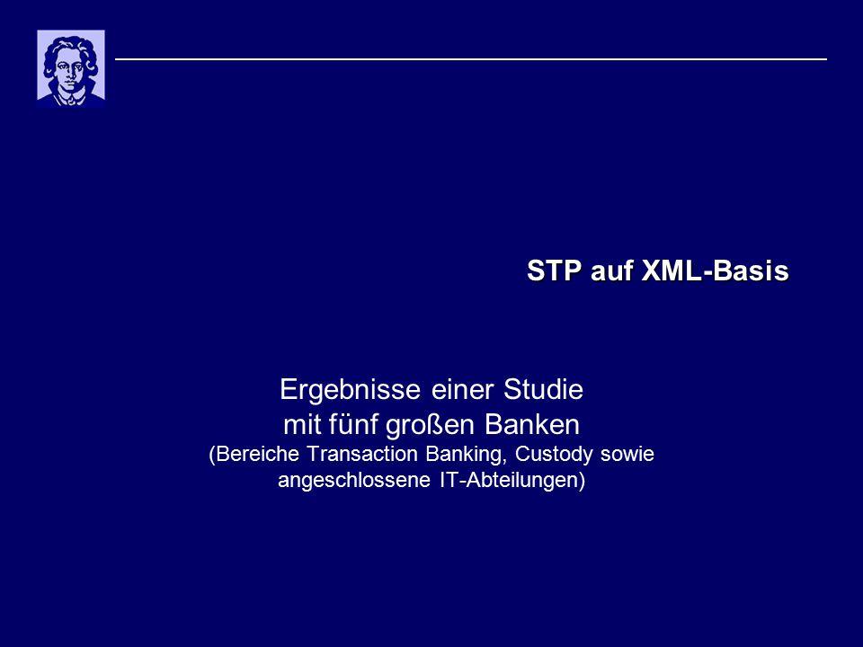 STP auf XML-Basis Ergebnisse einer Studie mit fünf großen Banken (Bereiche Transaction Banking, Custody sowie angeschlossene IT-Abteilungen)