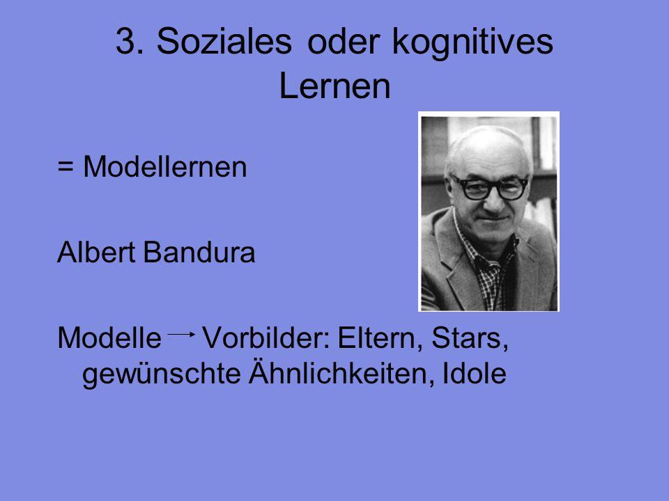 3. Soziales oder kognitives Lernen = Modellernen Albert Bandura Modelle Vorbilder: Eltern, Stars, gewünschte Ähnlichkeiten, Idole