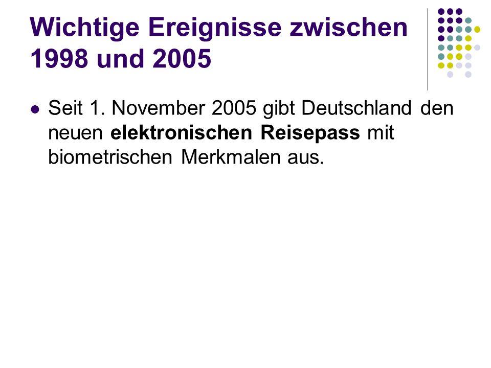 Wichtige Ereignisse zwischen 1998 und 2005 Seit 1. November 2005 gibt Deutschland den neuen elektronischen Reisepass mit biometrischen Merkmalen aus.