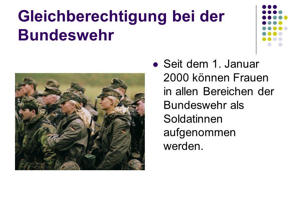 Gleichberechtigung bei der Bundeswehr Seit dem 1. Januar 2000 können Frauen in allen Bereichen der Bundeswehr als Soldatinnen aufgenommen werden.