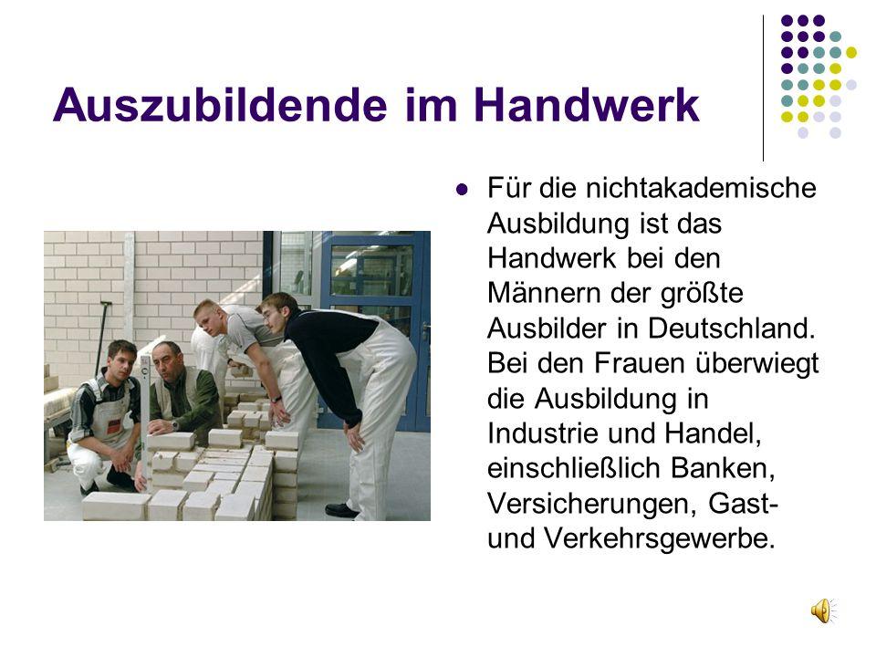 Auszubildende im Handwerk Für die nichtakademische Ausbildung ist das Handwerk bei den Männern der größte Ausbilder in Deutschland. Bei den Frauen übe
