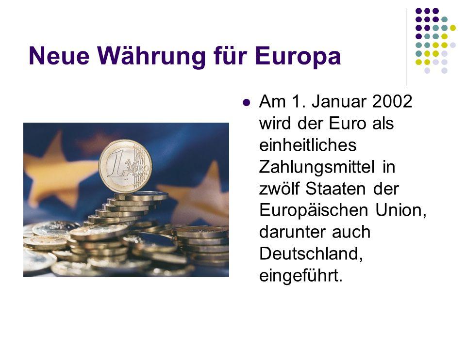Neue Währung für Europa Am 1. Januar 2002 wird der Euro als einheitliches Zahlungsmittel in zwölf Staaten der Europäischen Union, darunter auch Deutsc