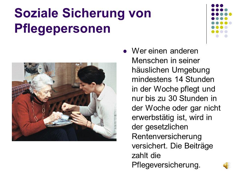 Soziale Sicherung von Pflegepersonen Wer einen anderen Menschen in seiner häuslichen Umgebung mindestens 14 Stunden in der Woche pflegt und nur bis zu