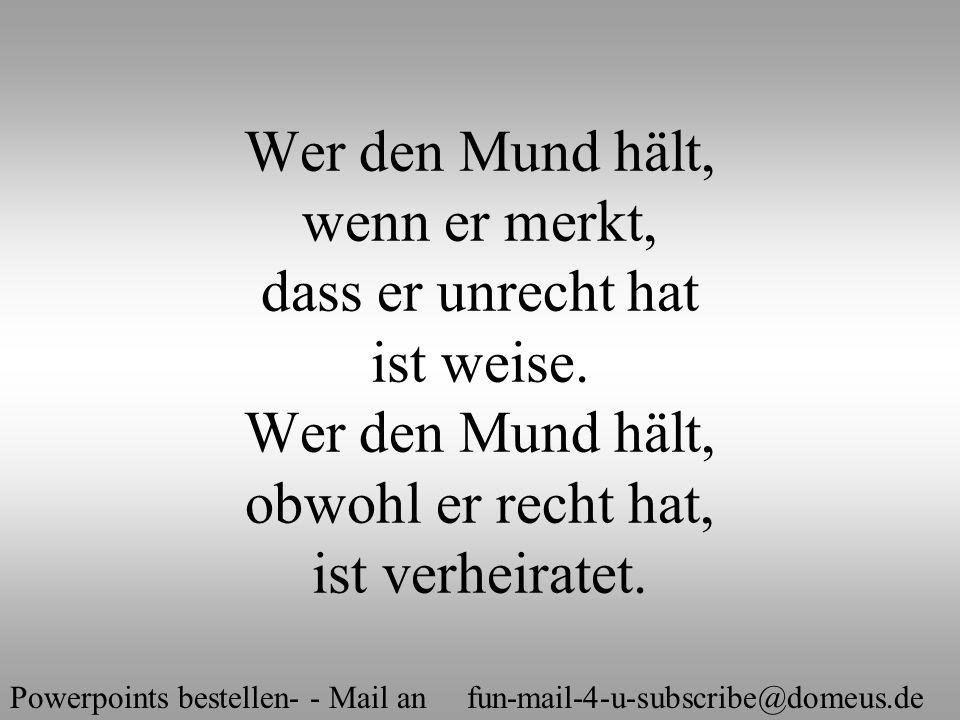 Powerpoints bestellen- - Mail an fun-mail-4-u-subscribe@domeus.de Liebe ist die lustvollste Variante des Schwachsinns.