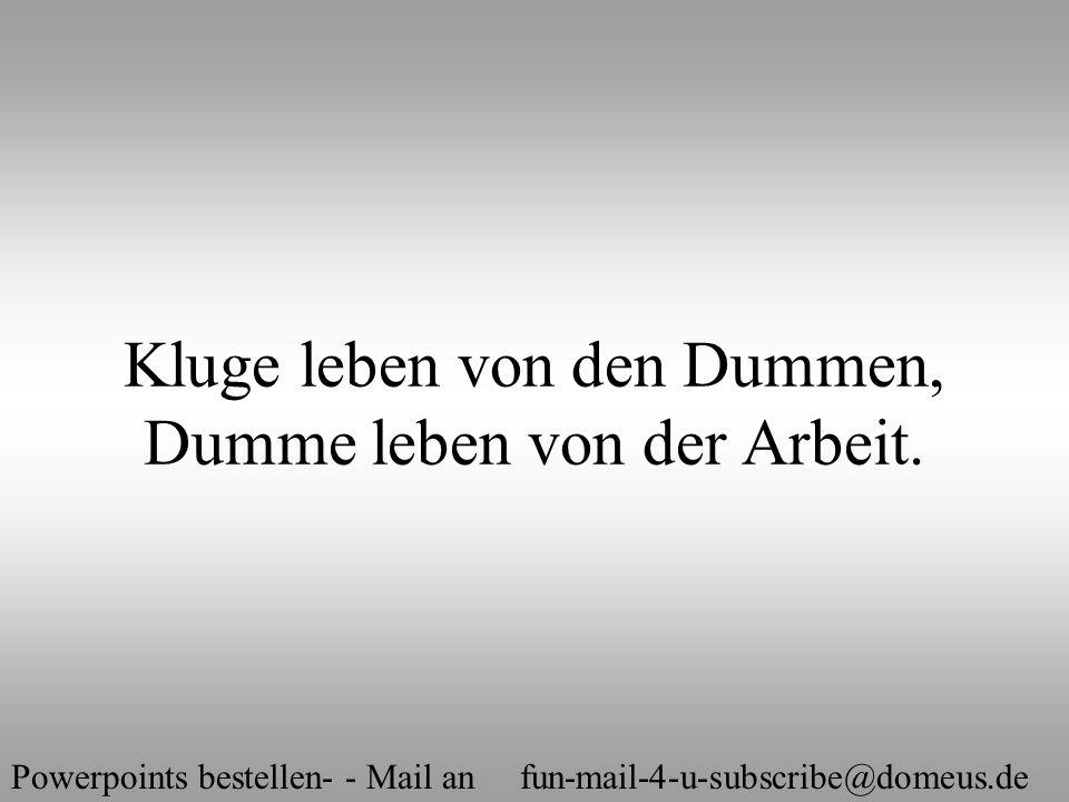 Powerpoints bestellen- - Mail an fun-mail-4-u-subscribe@domeus.de Kluge leben von den Dummen, Dumme leben von der Arbeit.