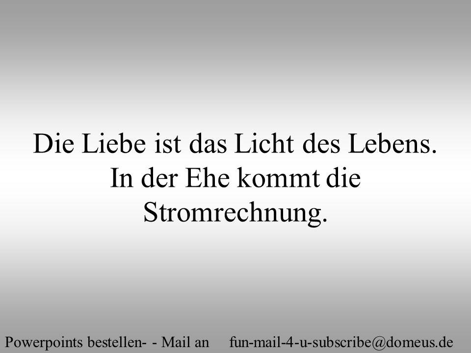 Powerpoints bestellen- - Mail an fun-mail-4-u-subscribe@domeus.de Die Liebe ist das Licht des Lebens. In der Ehe kommt die Stromrechnung.