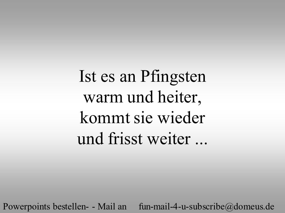Powerpoints bestellen- - Mail an fun-mail-4-u-subscribe@domeus.de Ist es an Pfingsten warm und heiter, kommt sie wieder und frisst weiter...