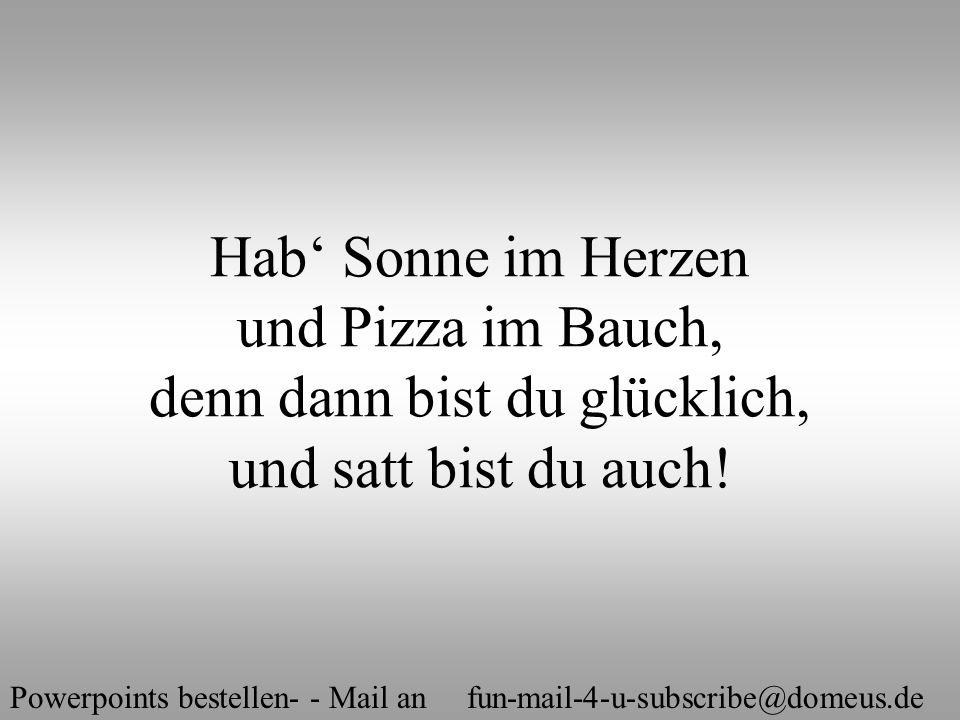 Powerpoints bestellen- - Mail an fun-mail-4-u-subscribe@domeus.de Hab' Sonne im Herzen und Pizza im Bauch, denn dann bist du glücklich, und satt bist