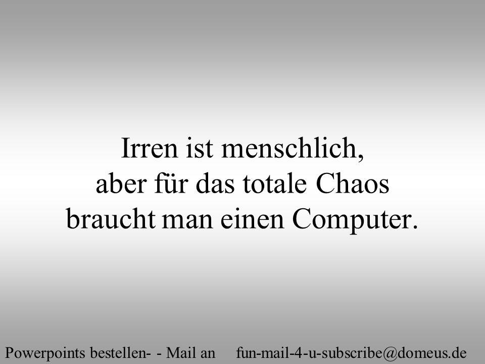 Powerpoints bestellen- - Mail an fun-mail-4-u-subscribe@domeus.de Irren ist menschlich, aber für das totale Chaos braucht man einen Computer.
