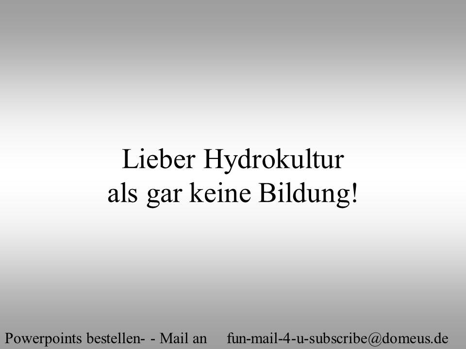 Powerpoints bestellen- - Mail an fun-mail-4-u-subscribe@domeus.de Lieber Hydrokultur als gar keine Bildung!