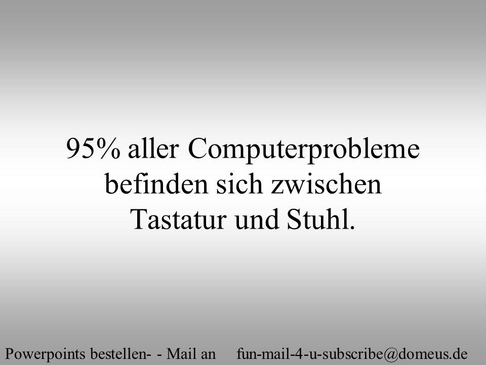 Powerpoints bestellen- - Mail an fun-mail-4-u-subscribe@domeus.de 95% aller Computerprobleme befinden sich zwischen Tastatur und Stuhl.
