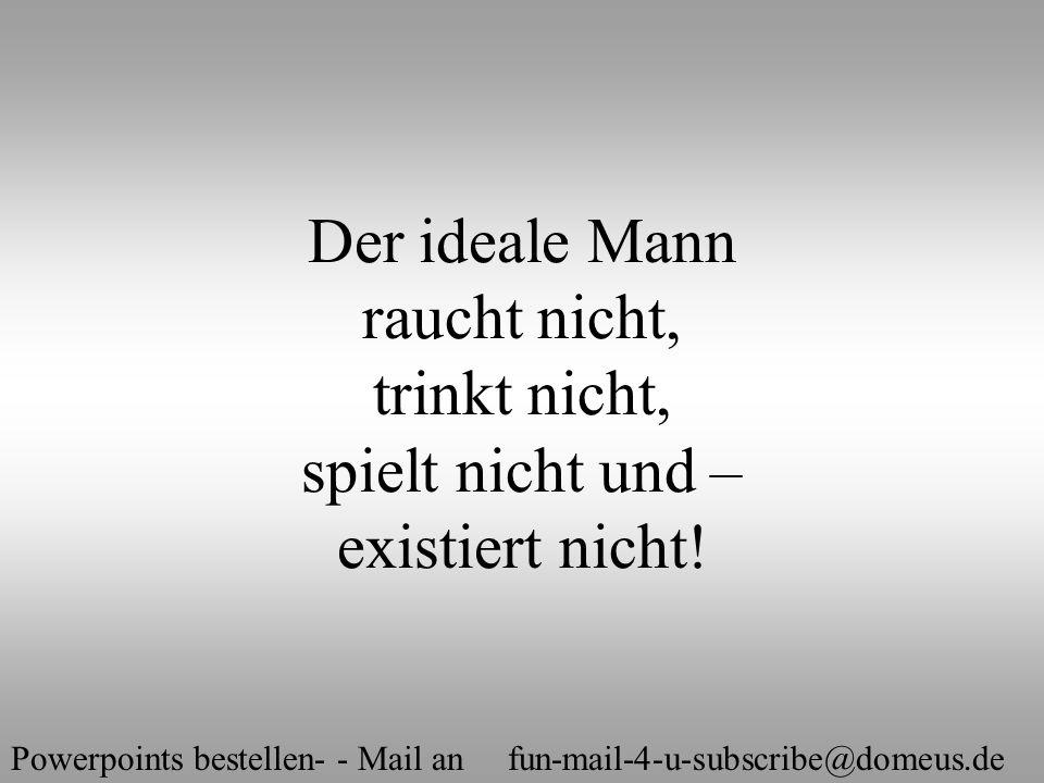 Powerpoints bestellen- - Mail an fun-mail-4-u-subscribe@domeus.de Der ideale Mann raucht nicht, trinkt nicht, spielt nicht und – existiert nicht!