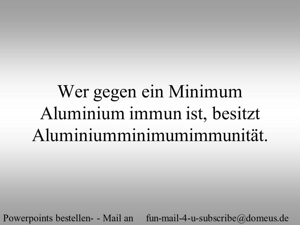 Powerpoints bestellen- - Mail an fun-mail-4-u-subscribe@domeus.de Wer gegen ein Minimum Aluminium immun ist, besitzt Aluminiumminimumimmunität.