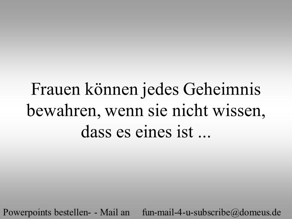 Powerpoints bestellen- - Mail an fun-mail-4-u-subscribe@domeus.de Frauen können jedes Geheimnis bewahren, wenn sie nicht wissen, dass es eines ist...